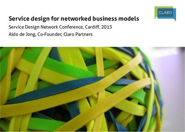 Service design for networked business models Service Design Network Conference, Cardiff, 2013 Aldo de Jong, Co-Founder, C...