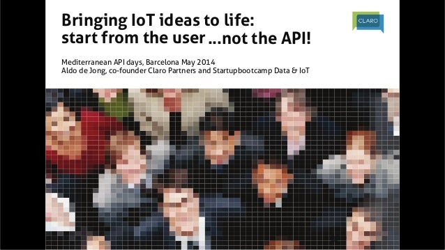 @ClaroPartners	   #iot	   	    Bringing IoT ideas to life:	 start from the user	 	 Mediterranean API days, Barcelona May ...