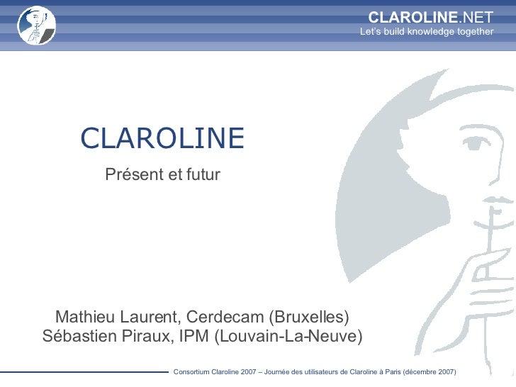 CLAROLINE Présent et futur Mathieu Laurent, Cerdecam (Bruxelles) Sébastien Piraux, IPM (Louvain-La-Neuve)