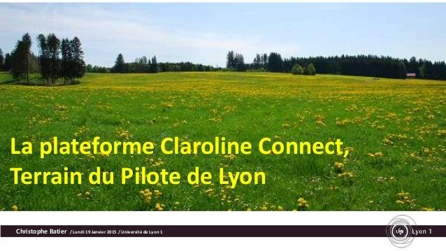 La plateforme Claroline Connect, Terrain du Pilote de Lyon Christophe Batier / Lundi 19 Janvier 2015 / Université de Lyon 1