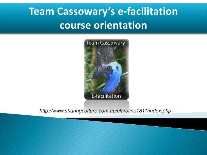 Team Cassowary's e-facilitation course orientation <br />http://www.sharingculture.com.au/claroline1811/index.php<br />