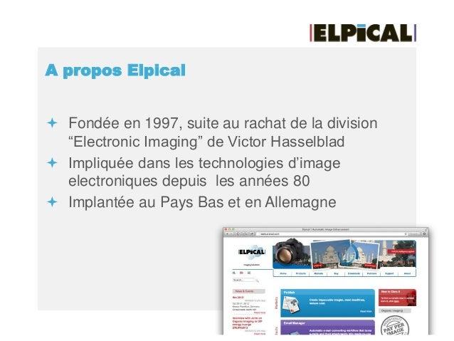 """A propos Elpical  Fondée en 1997, suite au rachat de la division """"Electronic Imaging"""" de Victor Hasselblad  Impliquée da..."""