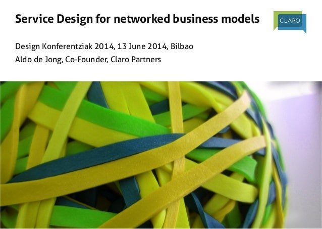 Service Design for networked business models! ! ! Design Konferentziak 2014, 13 June 2014, Bilbao! Aldo de Jong, Co-Founde...