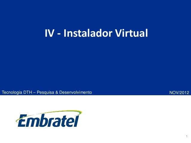 1 IV - Instalador Virtual Tecnologia DTH – Pesquisa & Desenvolvimento NOV/2012