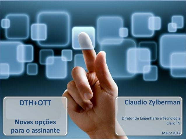 DTH+OTT Novas opções para o assinante Claudio Zylberman Diretor de Engenharia e Tecnologia Claro TV Maio/2012