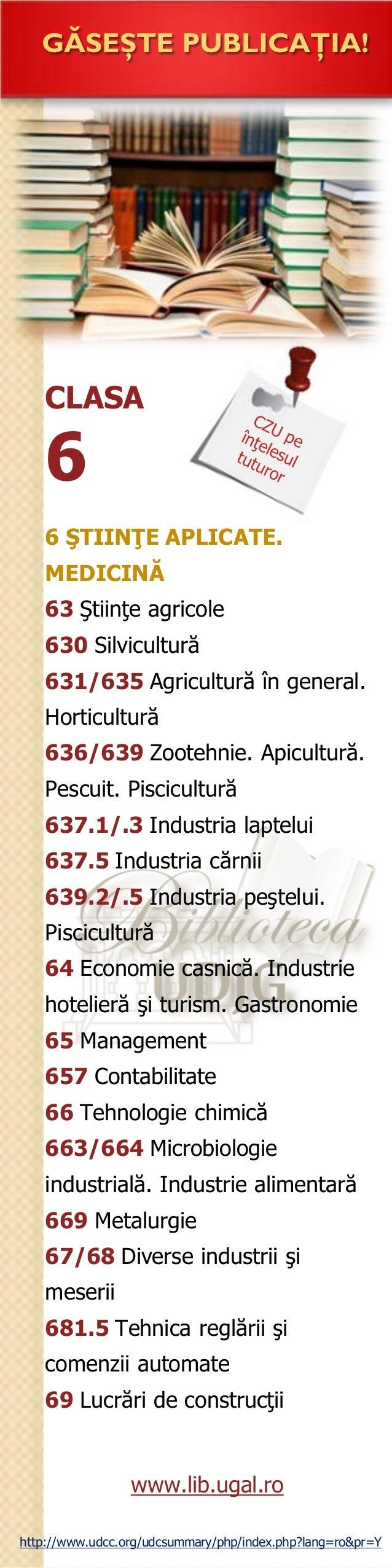 CLASA 6 GĂSEŞTE PUBLICAŢIA! 6 ŞTIINŢE APLICATE. MEDICINĂ 63 Ştiinţe agricole 630 Silvicultură 631/635 Agricultură în gener...