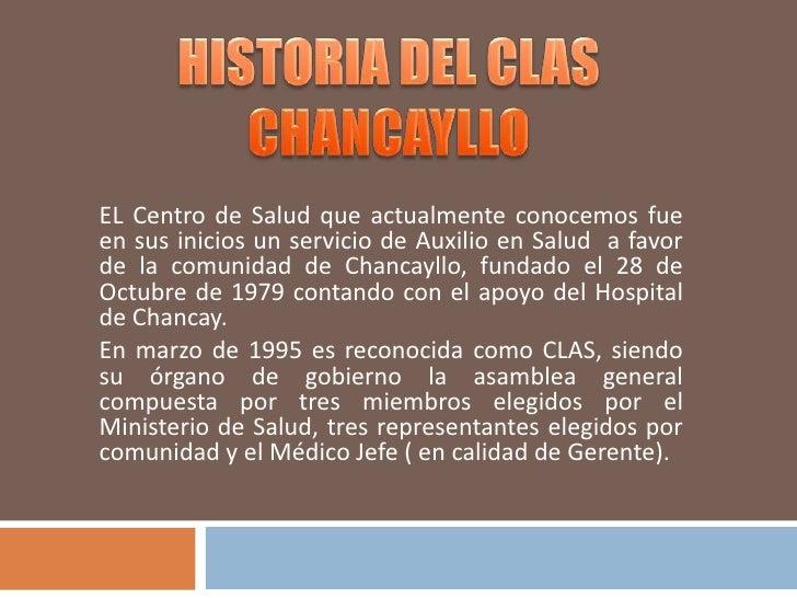 HISTORIA DEL CLAS<br />CHANCAYLLO<br />EL Centro de Salud que actualmente conocemos fue en sus inicios un servicio de Auxi...