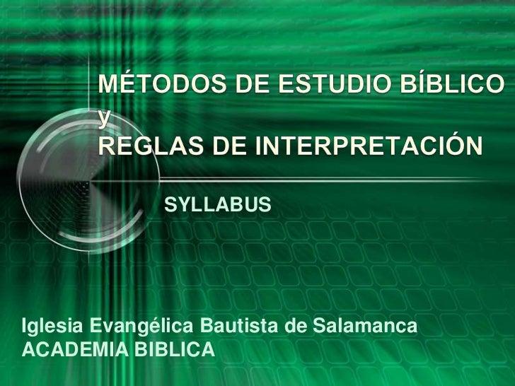 MÉTODOS DE ESTUDIO BÍBLICOyREGLAS DE INTERPRETACIÓN<br />SYLLABUS<br />Iglesia Evangélica Bautista de Salamanca<br />ACADE...
