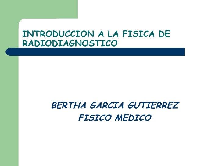INTRODUCCION A LA FISICA DE RADIODIAGNOSTICO <ul><li>BERTHA GARCIA GUTIERREZ </li></ul><ul><li>FISICO MEDICO </li></ul>