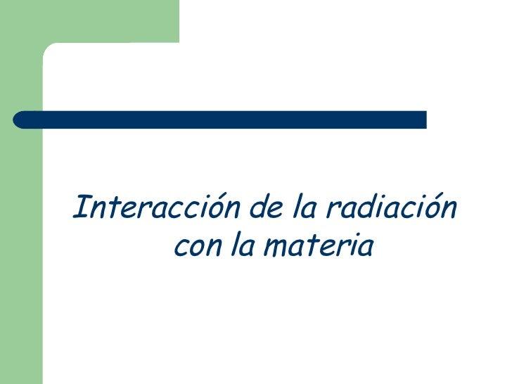 <ul><li>Interacción de la radiación con la materia </li></ul>