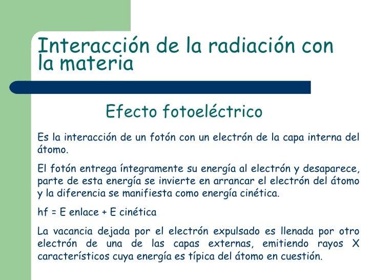Efecto fotoeléctrico Interacción de la radiación con la materia Es la interacción de un fotón con un electrón de la capa i...