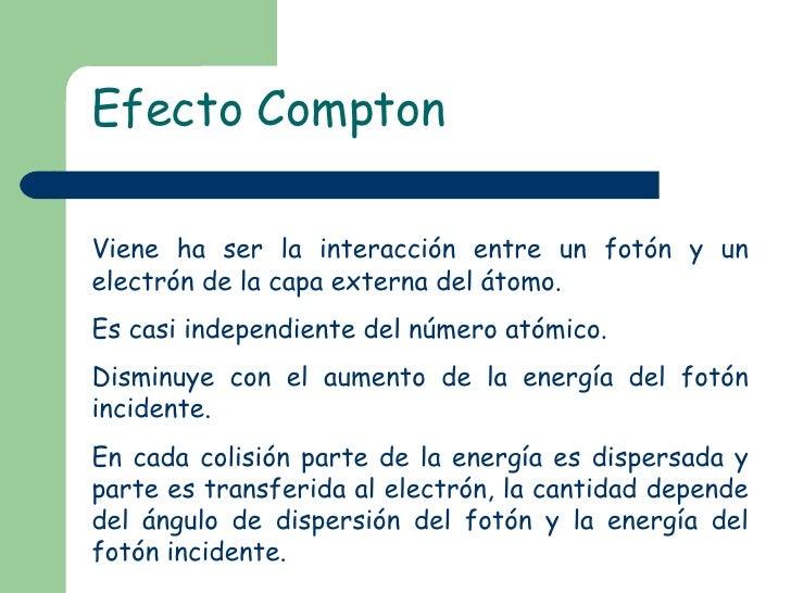 Efecto Compton Viene ha ser la interacción entre un fotón y un electrón de la capa externa del átomo. Es casi independient...