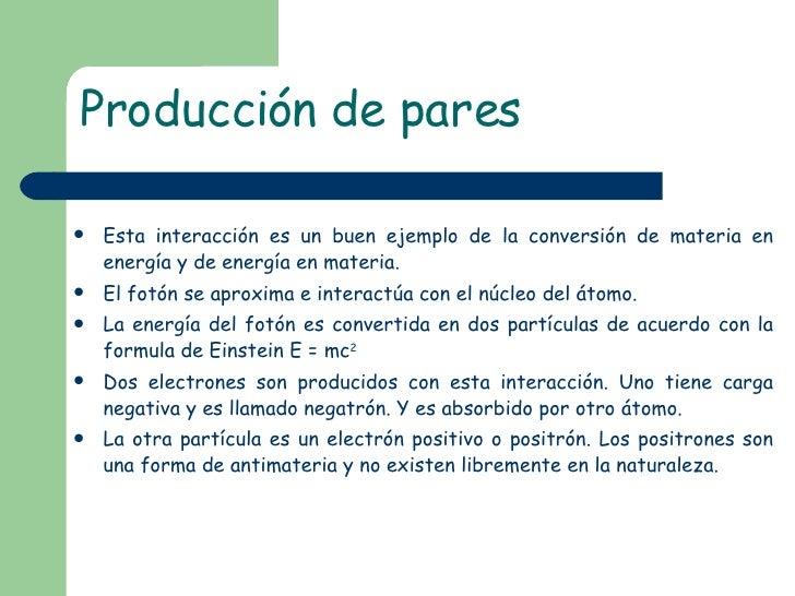 Producción de pares <ul><li>Esta interacción es un buen ejemplo de la conversión de materia en energía y de energía en mat...