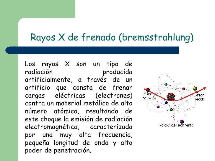 Rayos X de frenado (bremsstrahlung) Los rayos X son un tipo de radiación producida artificialmente, a través de un artific...