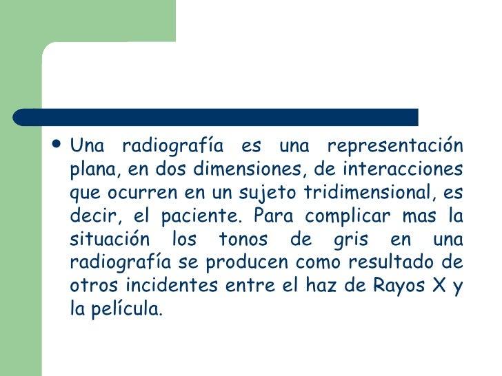 <ul><li>Una radiografía es una representación plana, en dos dimensiones, de interacciones que ocurren en un sujeto tridime...