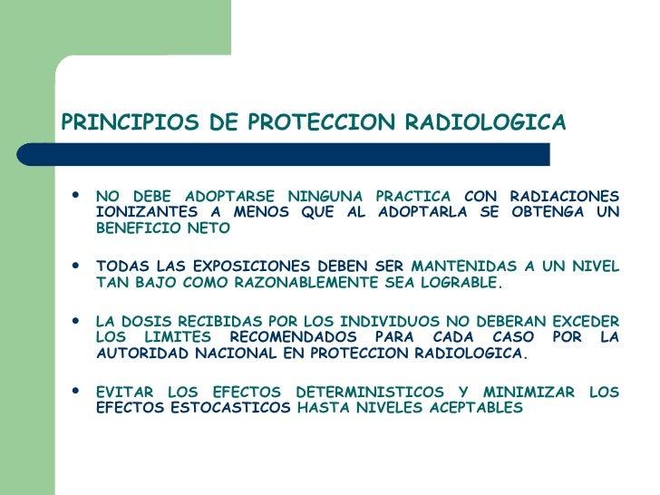 PRINCIPIOS DE PROTECCION RADIOLOGICA <ul><li>NO DEBE ADOPTARSE NINGUNA PRACTICA  CON RADIACIONES IONIZANTES A MENOS QUE AL...