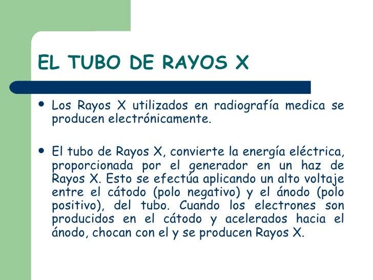 EL TUBO DE RAYOS X <ul><li>Los Rayos X utilizados en radiografía medica se producen electrónicamente. </li></ul><ul><li>El...