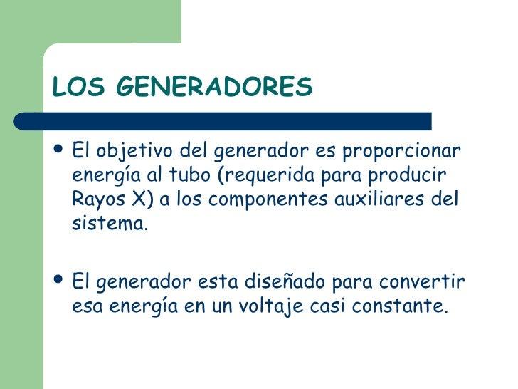 LOS GENERADORES <ul><li>El objetivo del generador es proporcionar energía al tubo (requerida para producir Rayos X) a los ...
