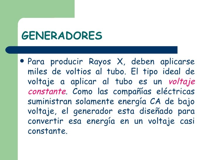 GENERADORES <ul><li>Para producir Rayos X, deben aplicarse miles de voltios al tubo. El tipo ideal de voltaje a aplicar al...
