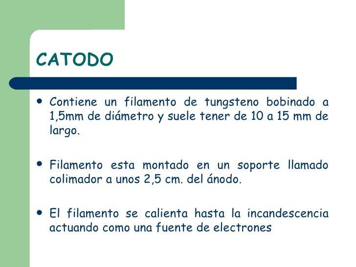 CATODO <ul><li>Contiene un filamento de tungsteno bobinado a 1,5mm de diámetro y suele tener de 10 a 15 mm de largo. </li>...
