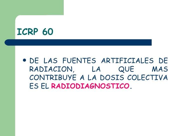 ICRP 60 <ul><li>DE LAS FUENTES ARTIFICIALES DE RADIACION, LA QUE MAS CONTRIBUYE A LA DOSIS COLECTIVA ES EL  RADIODIAGNOSTI...