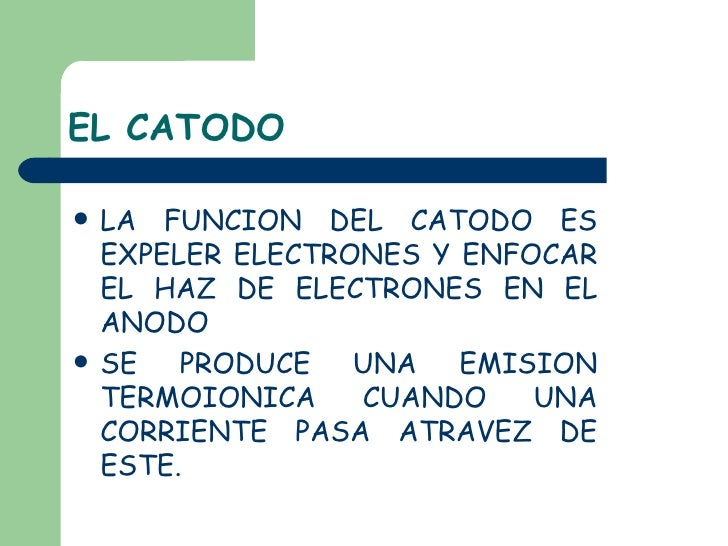 EL CATODO <ul><li>LA FUNCION DEL CATODO ES EXPELER ELECTRONES Y ENFOCAR EL HAZ DE ELECTRONES EN EL ANODO </li></ul><ul><li...