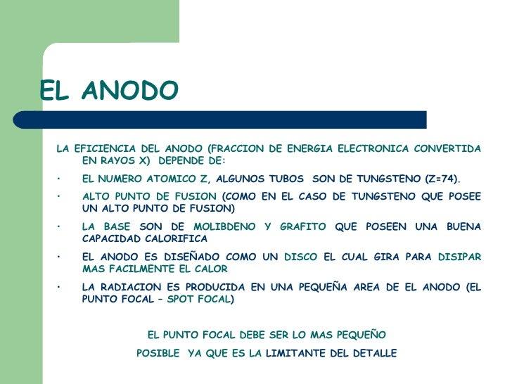 EL ANODO <ul><ul><li>LA EFICIENCIA DEL ANODO (FRACCION DE ENERGIA ELECTRONICA CONVERTIDA EN RAYOS X)  DEPENDE DE: </li></u...