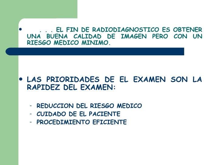 <ul><li>. . . EL FIN DE RADIODIAGNOSTICO ES OBTENER UNA BUENA CALIDAD DE IMAGEN PERO CON UN RIESGO MEDICO MINIMO. </li></u...