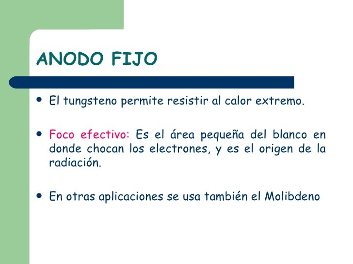 ANODO FIJO <ul><li>El tungsteno permite resistir al calor extremo. </li></ul><ul><li>Foco efectivo:  Es el área pequeña de...