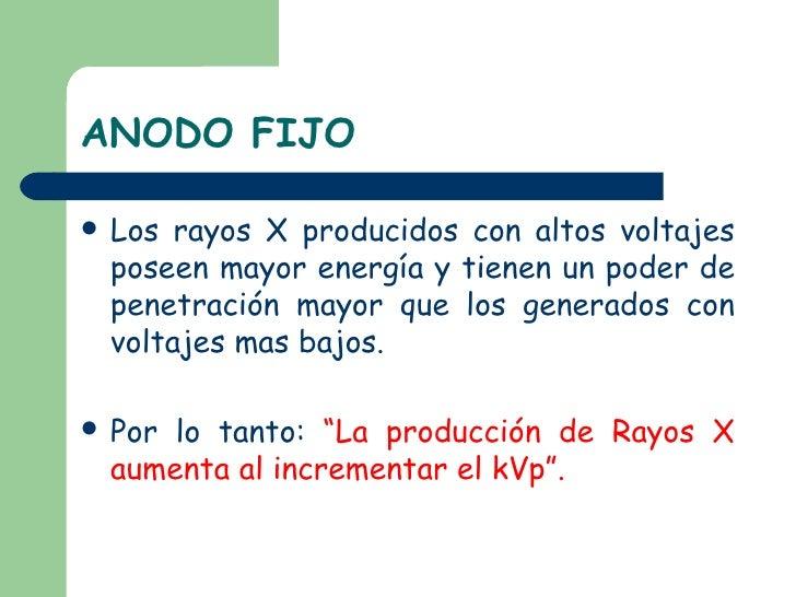 ANODO FIJO <ul><li>Los rayos X producidos con altos voltajes poseen mayor energía y tienen un poder de penetración mayor q...