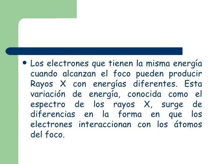 <ul><li>Los electrones que tienen la misma energía cuando alcanzan el foco pueden producir Rayos X con energías diferentes...
