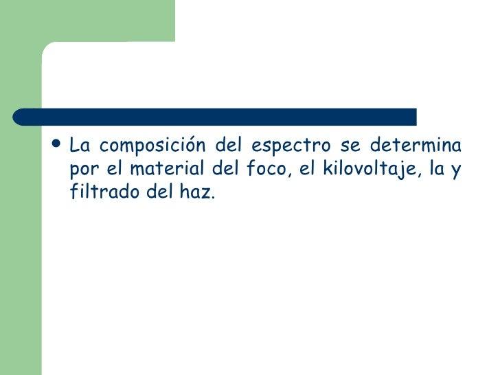 <ul><li>La composición del espectro se determina por el material del foco, el kilovoltaje, la y filtrado del haz. </li></ul>