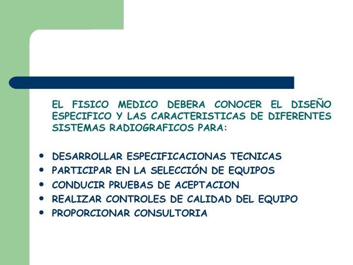 <ul><li>EL FISICO MEDICO DEBERA CONOCER EL DISEÑO ESPECIFICO Y LAS CARACTERISTICAS DE DIFERENTES SISTEMAS RADIOGRAFICOS PA...