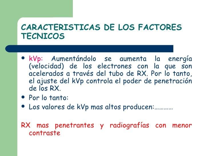 CARACTERISTICAS DE LOS FACTORES TECNICOS <ul><li>kVp:  Aumentándolo se aumenta la energía (velocidad) de los electrones co...
