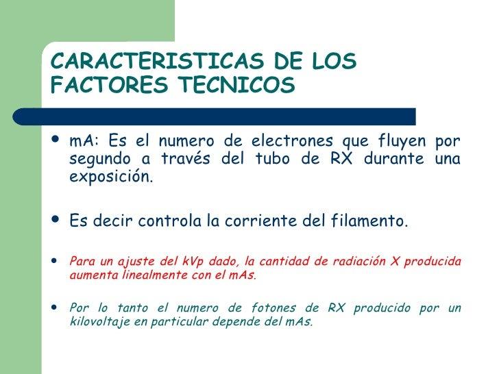 CARACTERISTICAS DE LOS FACTORES TECNICOS <ul><li>mA: Es el numero de electrones que fluyen por segundo a través del tubo d...