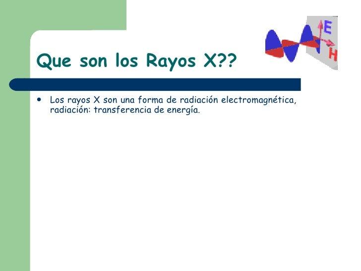 Que son los Rayos X?? <ul><li>Los rayos X son una forma de radiación electromagnética, radiación: transferencia de energía...