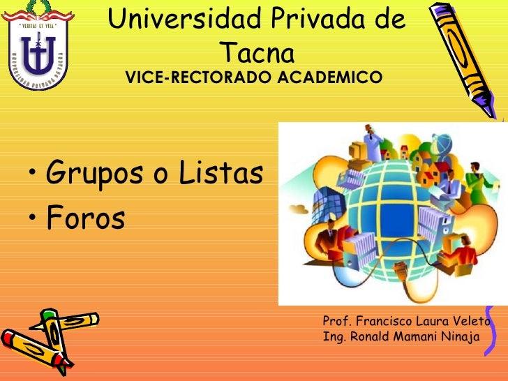 Universidad Privada de Tacna <ul><li>Grupos o Listas </li></ul><ul><li>Foros </li></ul>VICE-RECTORADO ACADEMICO Prof. Fran...