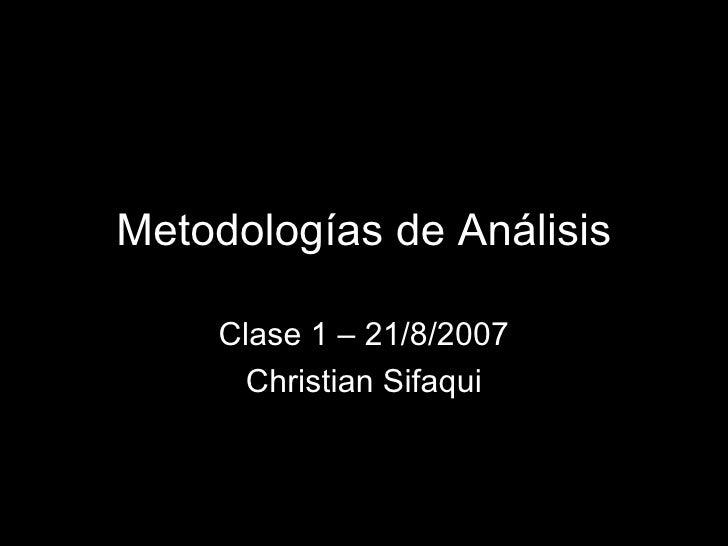 Metodologías de Análisis Clase 1 – 21/8/2007 Christian Sifaqui