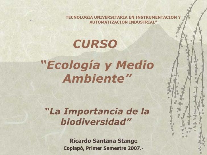 """CURSO  """" Ecología y Medio Ambiente"""" """" La Importancia de la biodiversidad""""   Ricardo Santana Stange Copiapó, Primer Semestr..."""