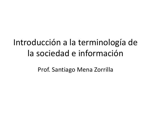 Introducción a la terminología de la sociedad e información Prof. Santiago Mena Zorrilla