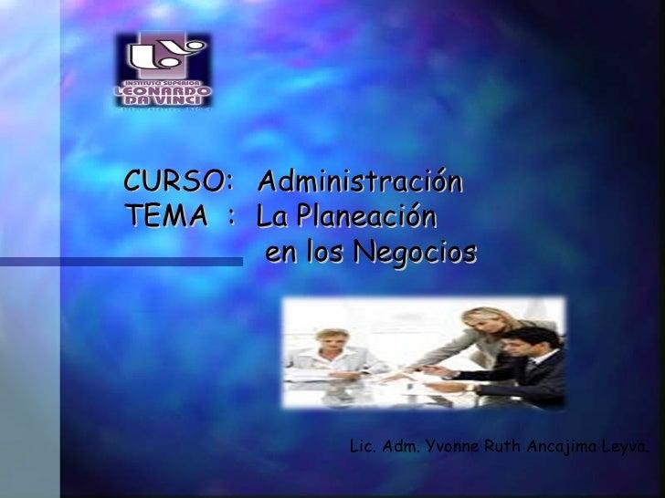 CURSO:  Administración   TEMA  :  La Planeación   en los Negocios Lic. Adm. Yvonne Ruth Ancajima Leyva .