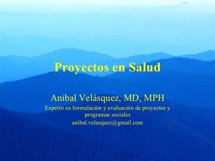 Proyectos en Salud Anibal Velásquez, MD, MPH Experto en formulación y evaluación de proyectos y programas sociales [email_...
