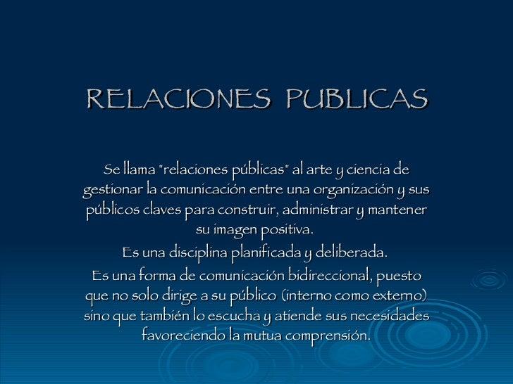 """RELACIONES  PUBLICAS Se llama """"relaciones públicas"""" al arte y ciencia de gestionar la comunicación entre una org..."""