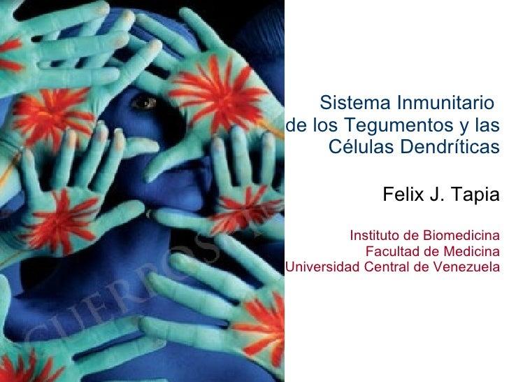 Sistema Inmunitario  de los Tegumentos y las Células Dendríticas Felix J. Tapia Instituto de Biomedicina Facultad de Medic...