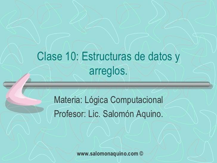 Clase 10: Estructuras de datos y arreglos. Materia: Lógica Computacional Profesor: Lic. Salomón Aquino.
