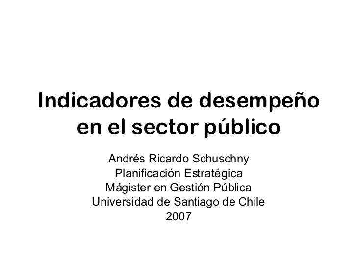 Indicadores de desempeño en el sector público Andrés Ricardo Schuschny Planificación Estratégica Mágister en Gestión Públi...