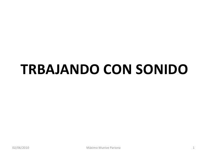 TRBAJANDO CON SONIDO<br />27/05/2010<br />1<br />Máximo MunivePariona<br />