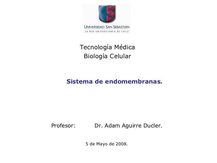 Tecnología Médica  Biología Celular  Profesor: Dr. Adam Aguirre Ducler.   5 de Mayo de 2008. Sistema de endomembranas.