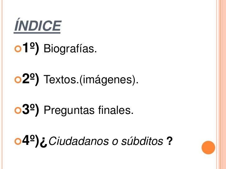 ÍNDICE1º) Biografías.2º) Textos.(imágenes).3º) Preguntas finales.4º)¿Ciudadanos o súbditos ?