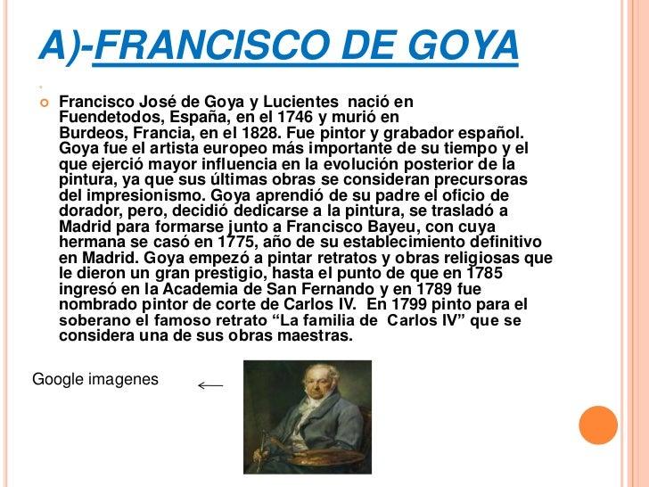 A)-FRANCISCO DE GOYA   Francisco José de Goya y Lucientes nació en    Fuendetodos, España, en el 1746 y murió en    Burd...